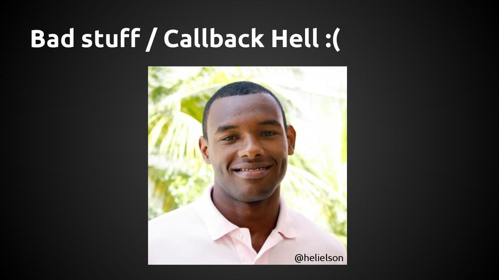 Bad stuff / Callback Hell :( @helielson