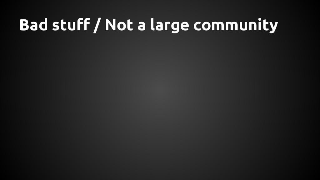 Bad stuff / Not a large community