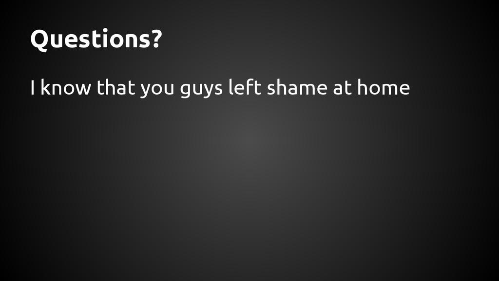Questions? I know that you guys left shame at h...
