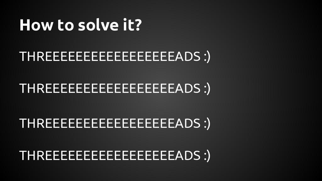 How to solve it? THREEEEEEEEEEEEEEEEEADS :) THR...