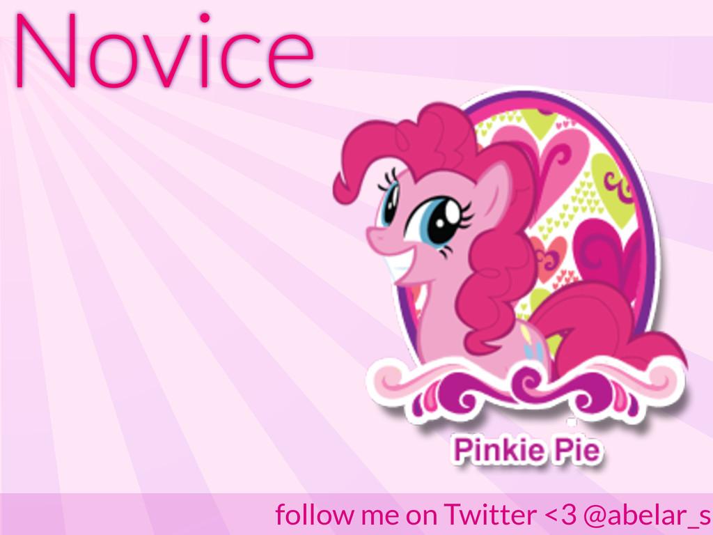 Novice follow me on Twitter <3 @abelar_s