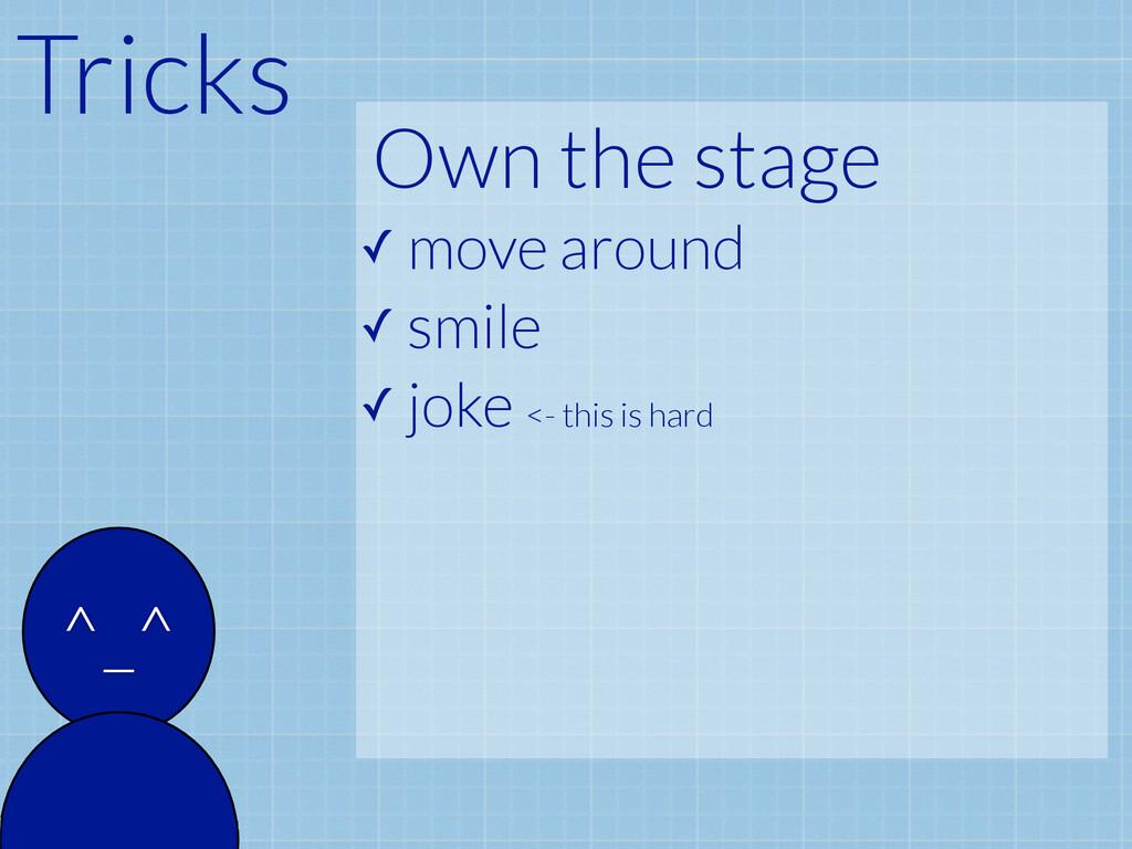 Tricks ^_^ Own the stage ✓ move around ✓ smile ...
