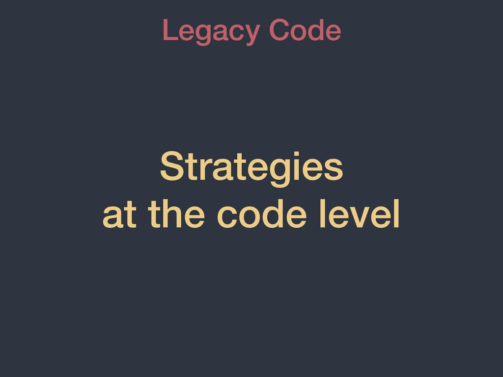 Strategies at the code level Legacy Code