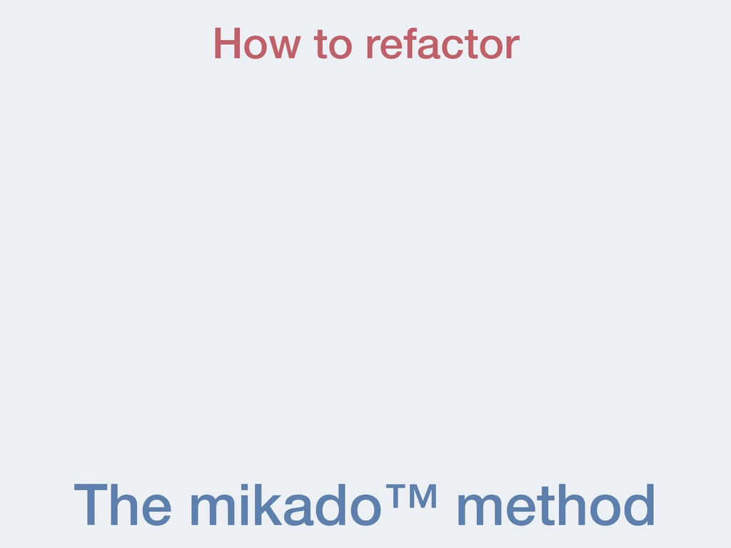 The mikado™ method How to refactor