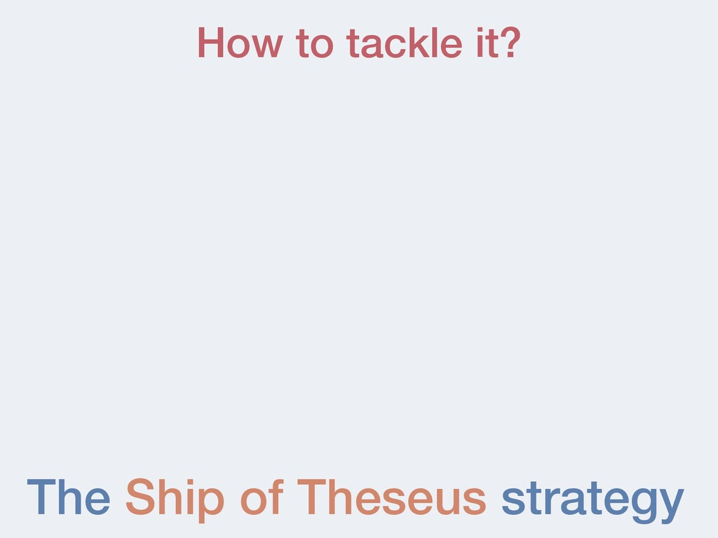 The Ship of Theseus strategy How to tackle it?