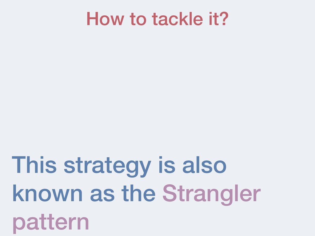 This strategy is also known as the Strangler pa...