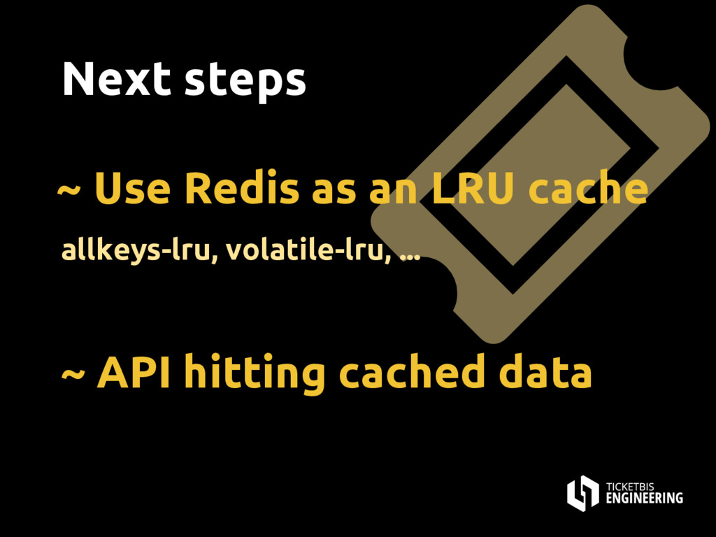 Next steps ~ Use Redis as an LRU cache allkeys-...