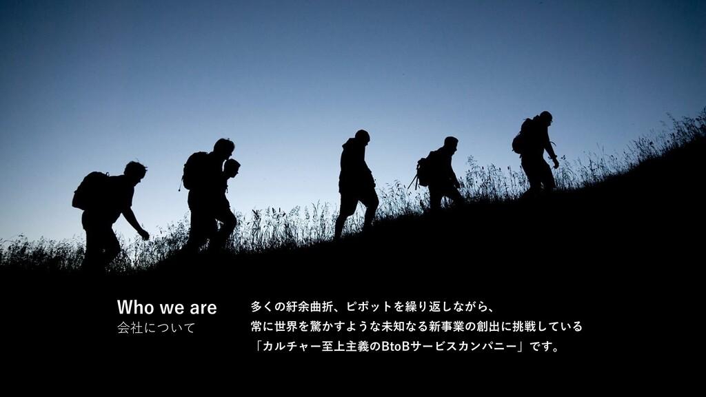 Who we are 会社について 多くの紆余曲折、ピポットを繰り返しながら、 常に世界を驚か...