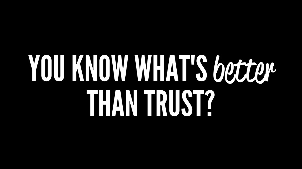 YOU KNOW WHAT'S better THAN TRUST?