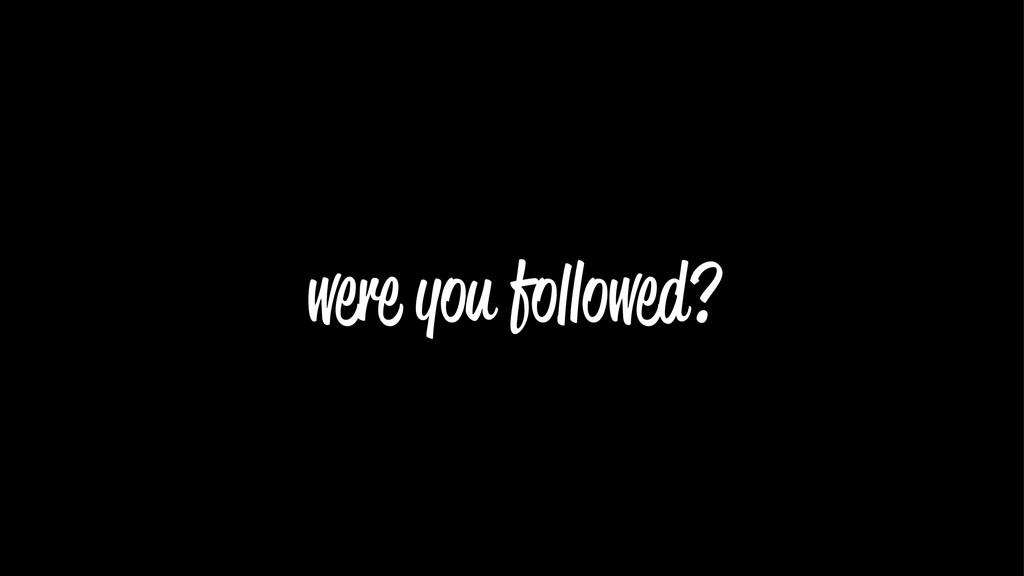 were you followed?