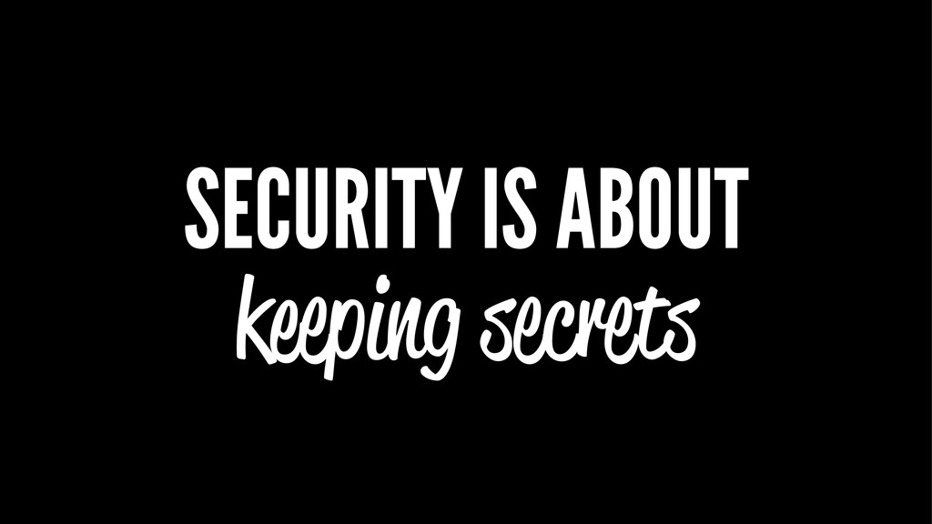 SECURITY IS ABOUT keeping secrets