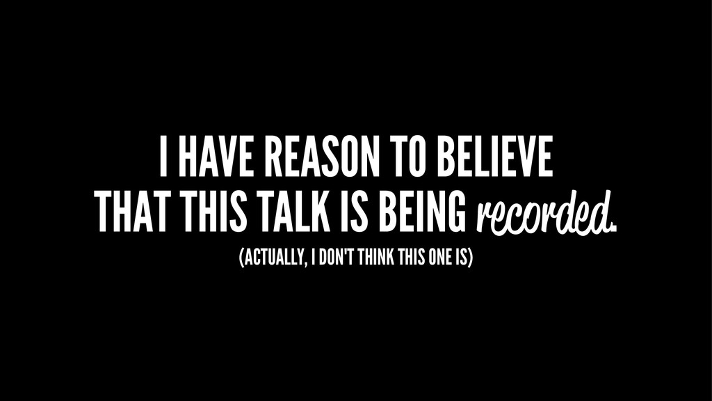 I HAVE REASON TO BELIEVE THAT THIS TALK IS BEIN...