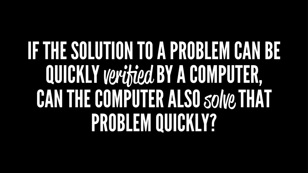 IF THE SOLUTION TO A PROBLEM CAN BE QUICKLY ver...