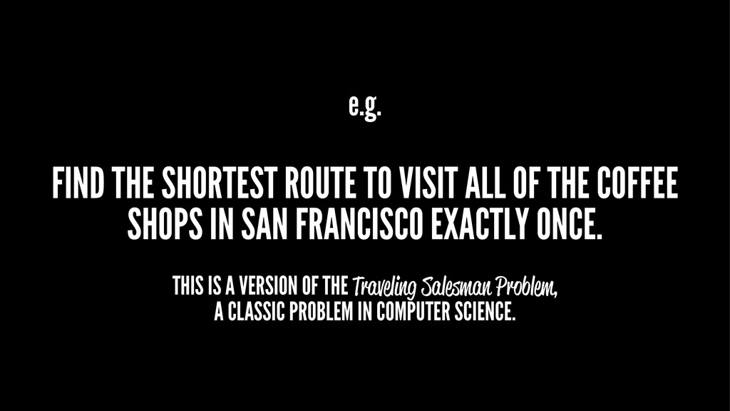 e.g. FIND THE SHORTEST ROUTE TO VISIT ALL OF TH...