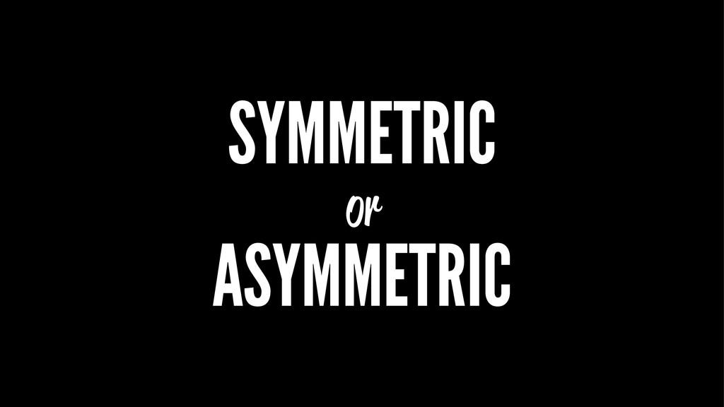 SYMMETRIC or ASYMMETRIC