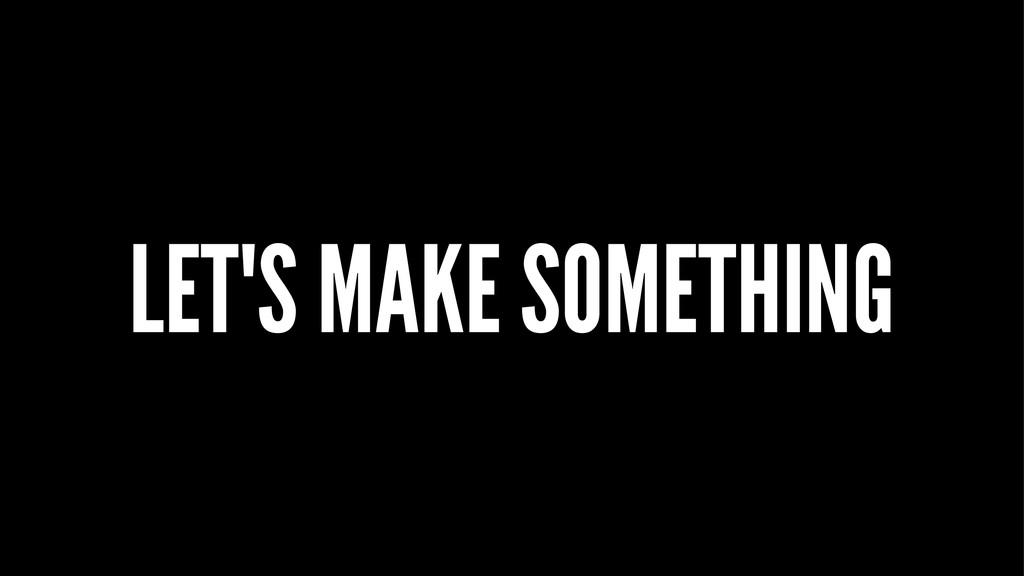 LET'S MAKE SOMETHING