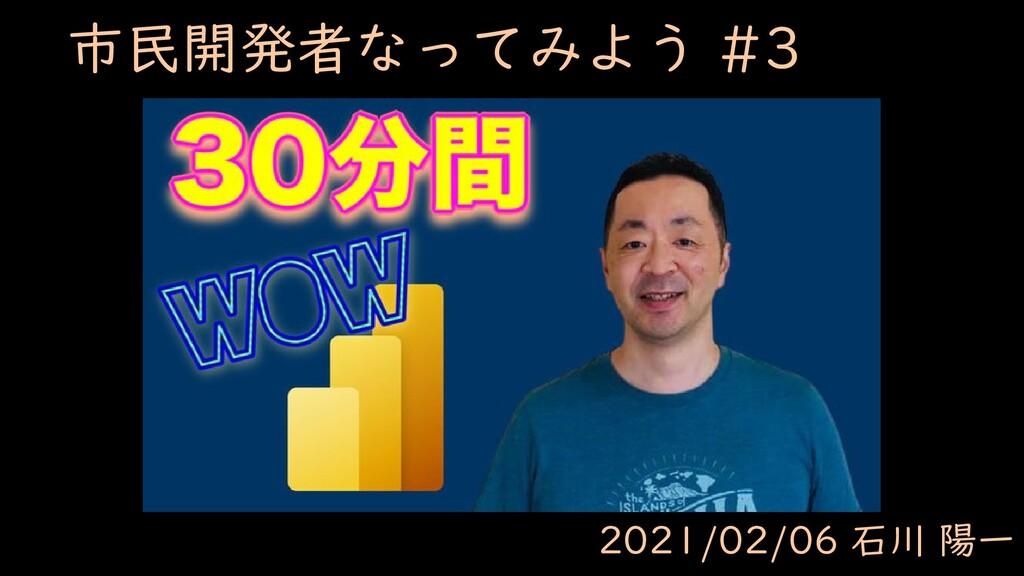 市民開発者なってみよう #3 2021/02/06 石川 陽一