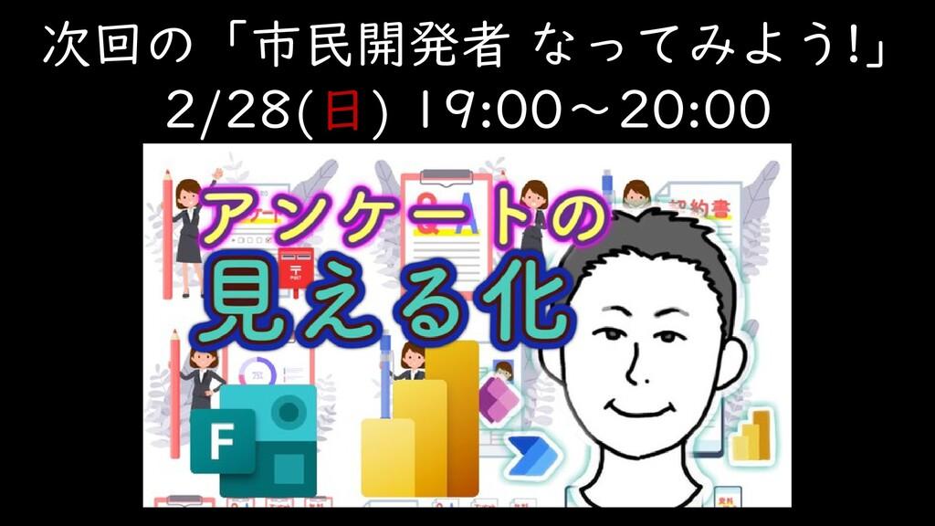 次回の「市民開発者 なってみよう!」 2/28(日) 19:00~20:00
