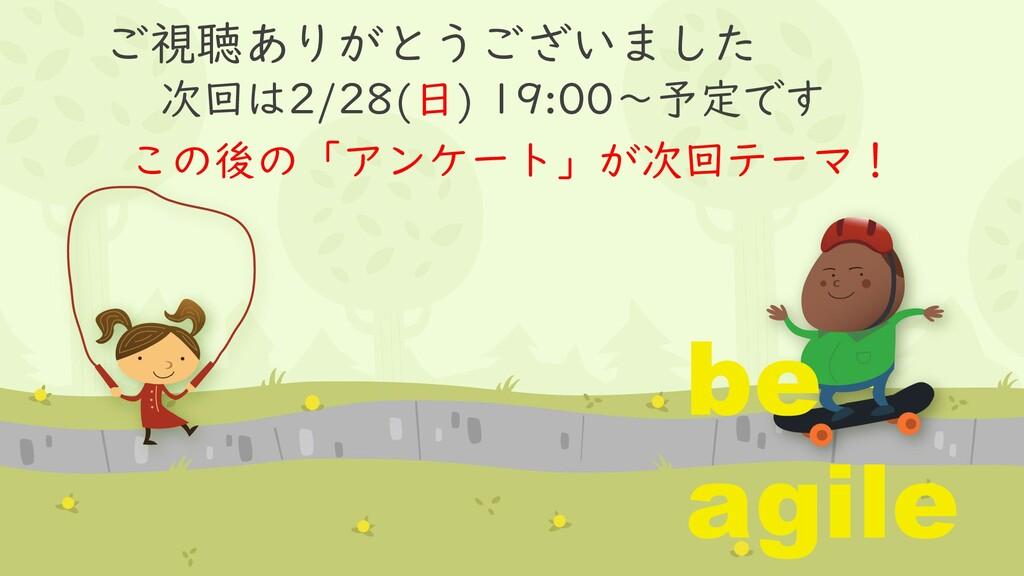 ご視聴ありがとうございました 次回は2/28(日) 19:00~予定です be agile こ...