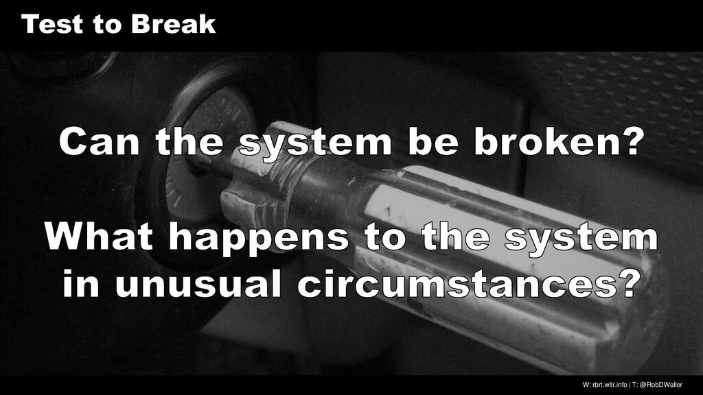 W: rbrt.wllr.info | T: @RobDWaller Test to Break