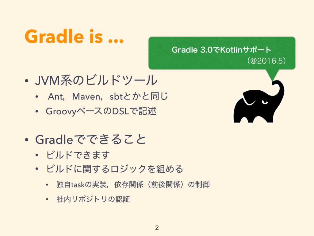 Gradle is ... • JVMܥͷϏϧυπʔϧ • AntɼMavenɼsbtͱ͔ͱಉ...