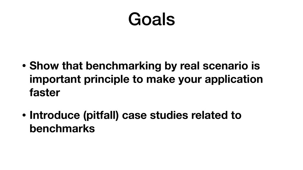 Goals • Show that benchmarking by real scenario...