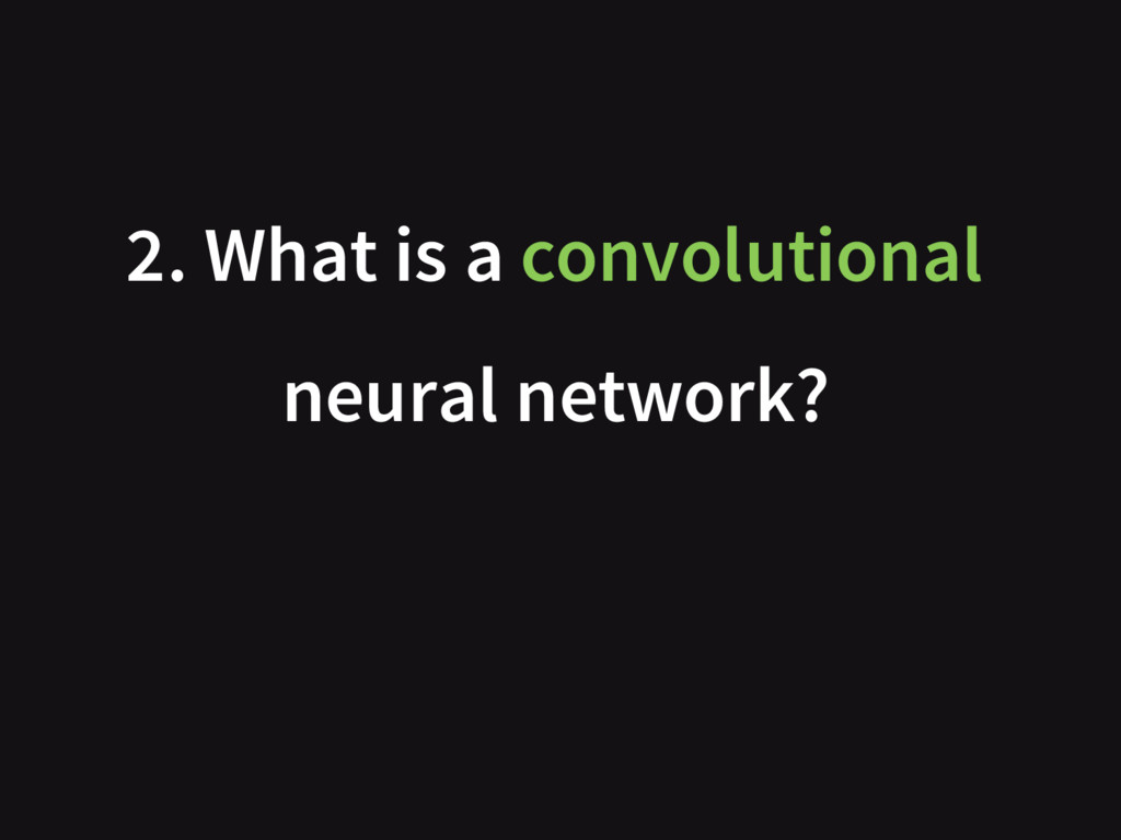 2. What is a convolutional neural network?