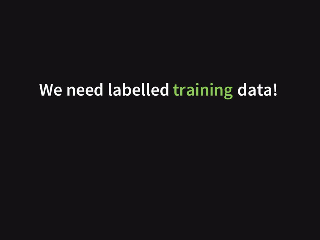 We need labelled training data!