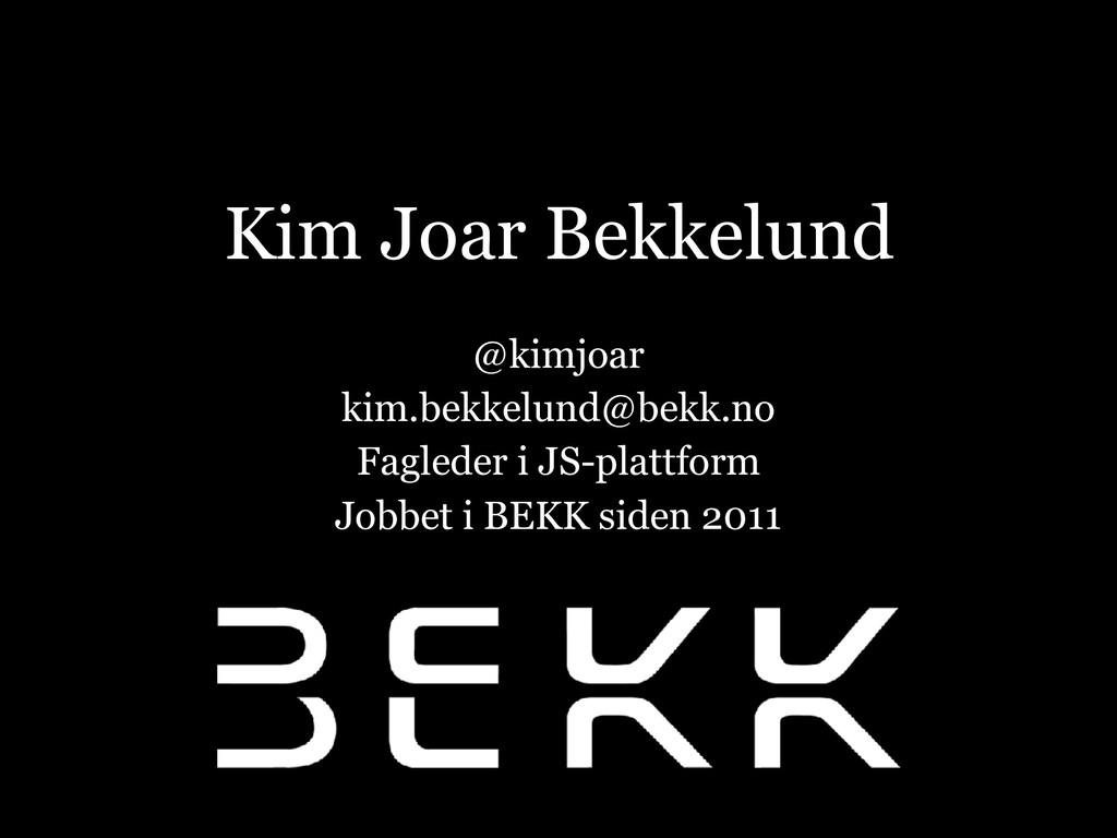 Kim Joar Bekkelund @kimjoar kim.bekkelund@bekk....