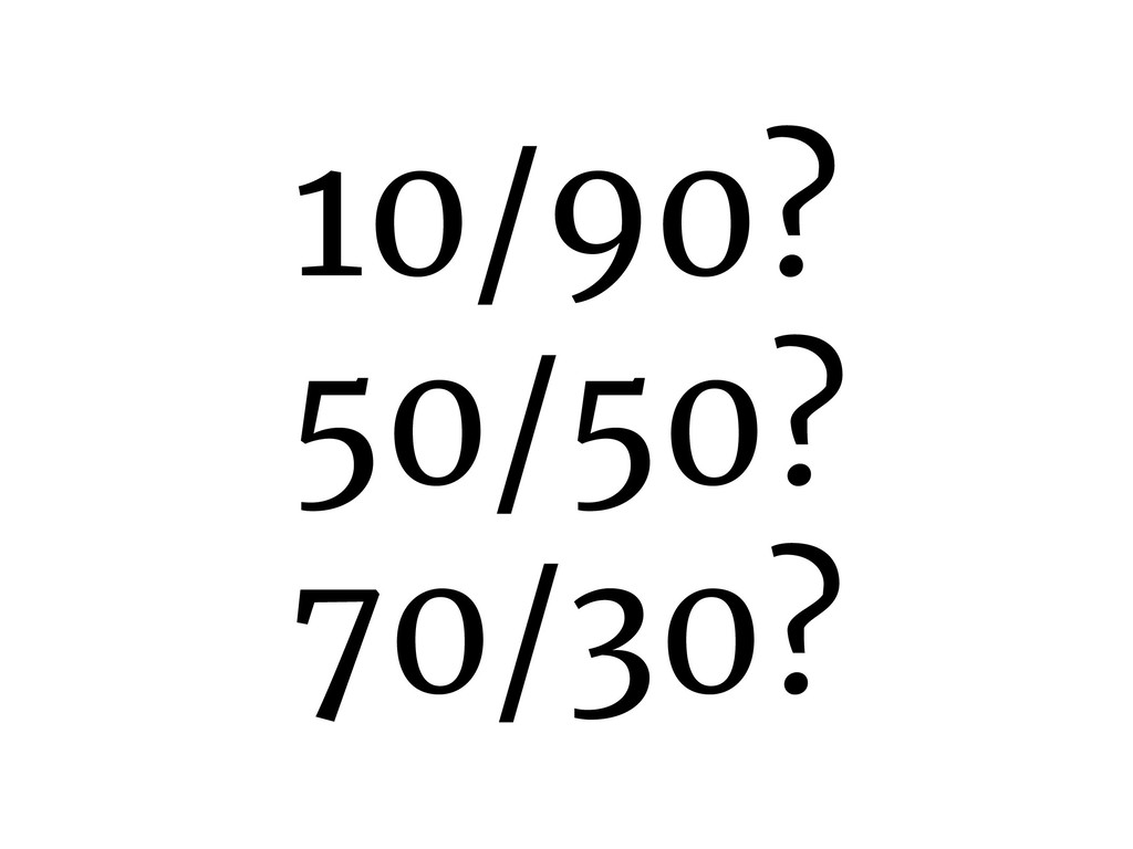 10/90? 50/50? 70/30?