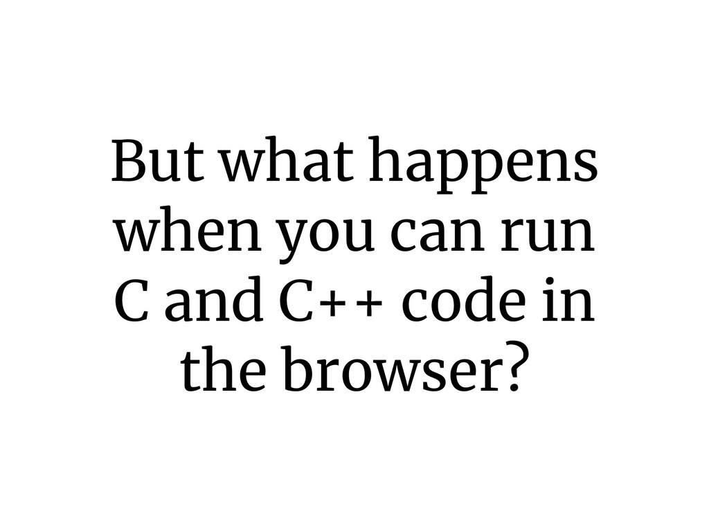 But what happens when you can run C and C++ cod...
