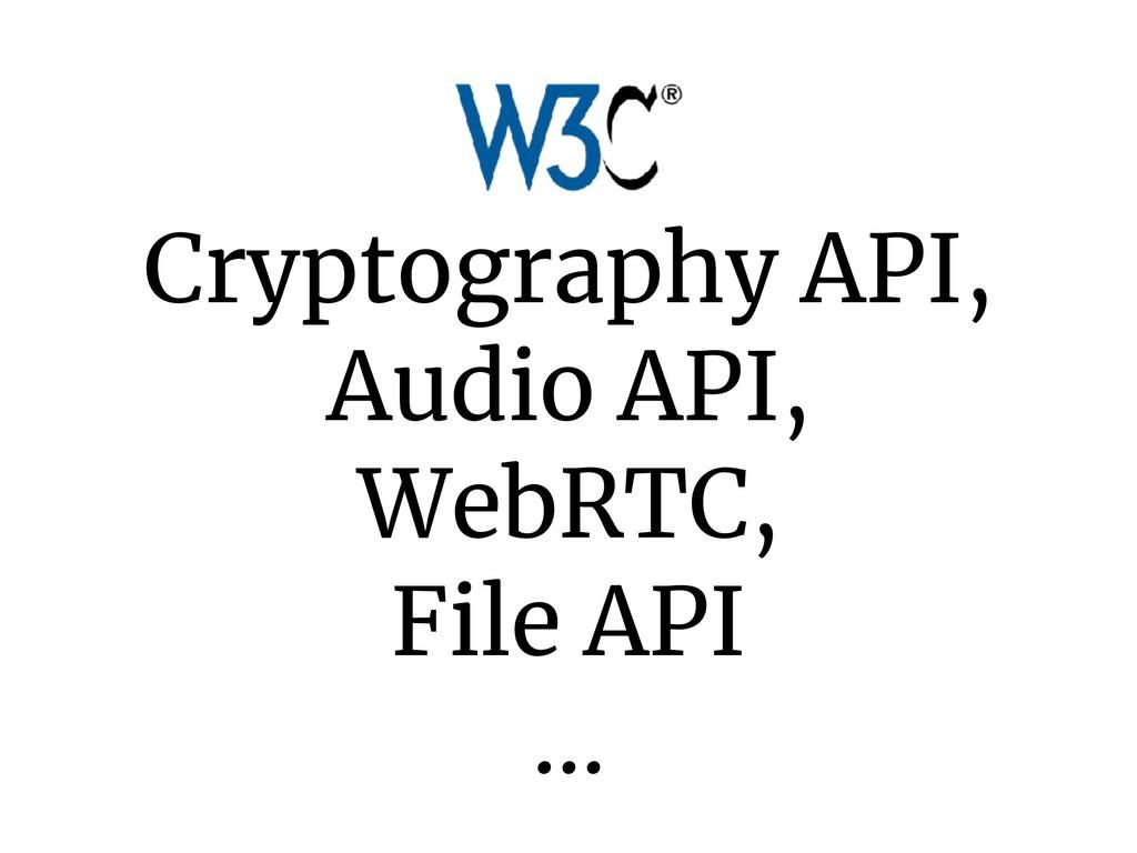 Cryptography API, Audio API, WebRTC, File API …