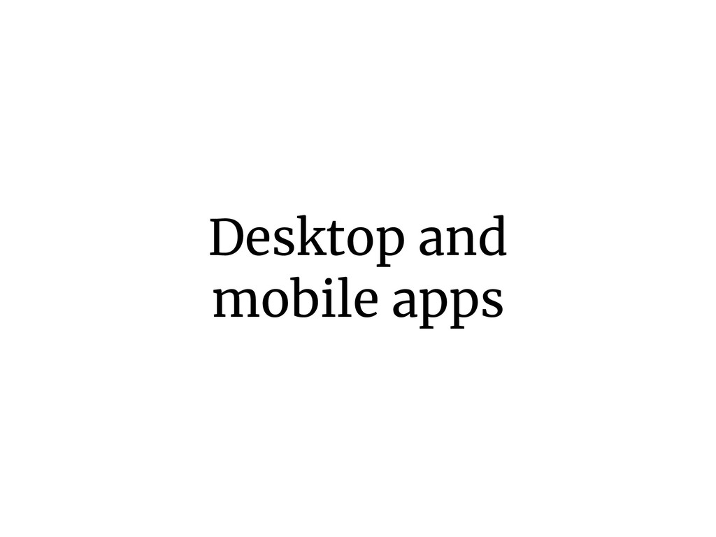 Desktop and mobile apps