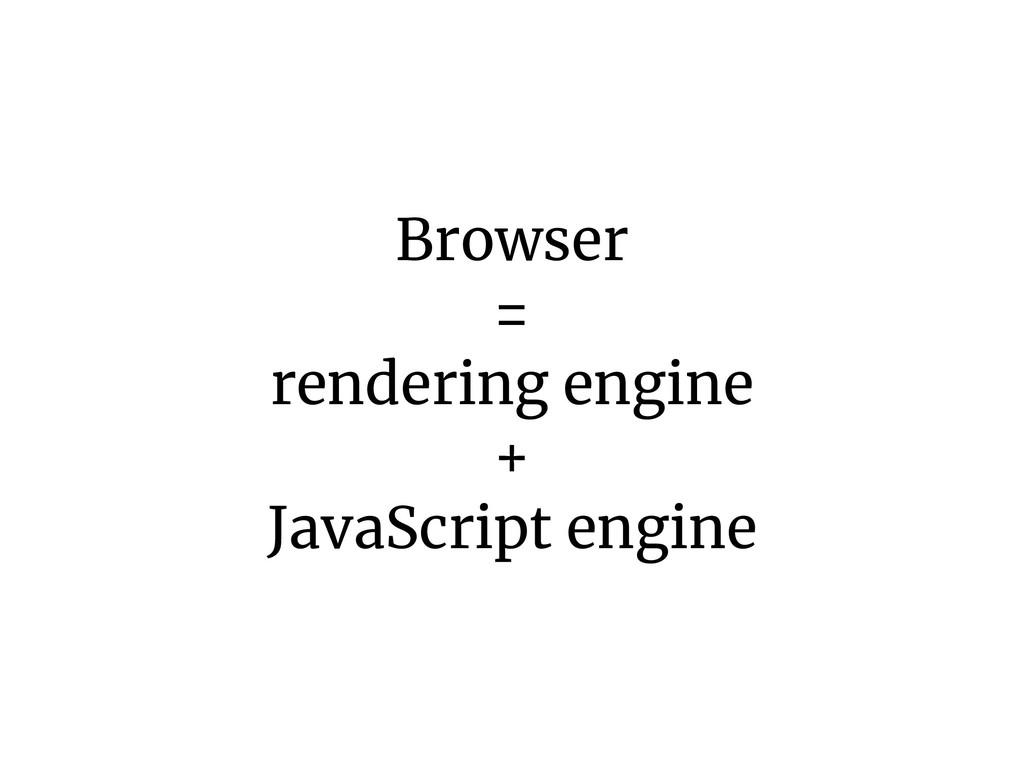 Browser = rendering engine + JavaScript engine