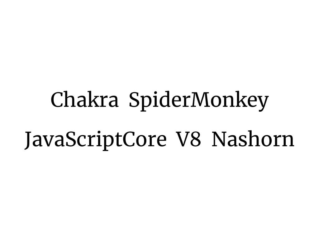 Chakra SpiderMonkey JavaScriptCore V8 Nashorn
