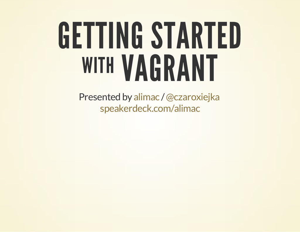 GETTING STARTED WITH VAGRANT Presented by / ali...