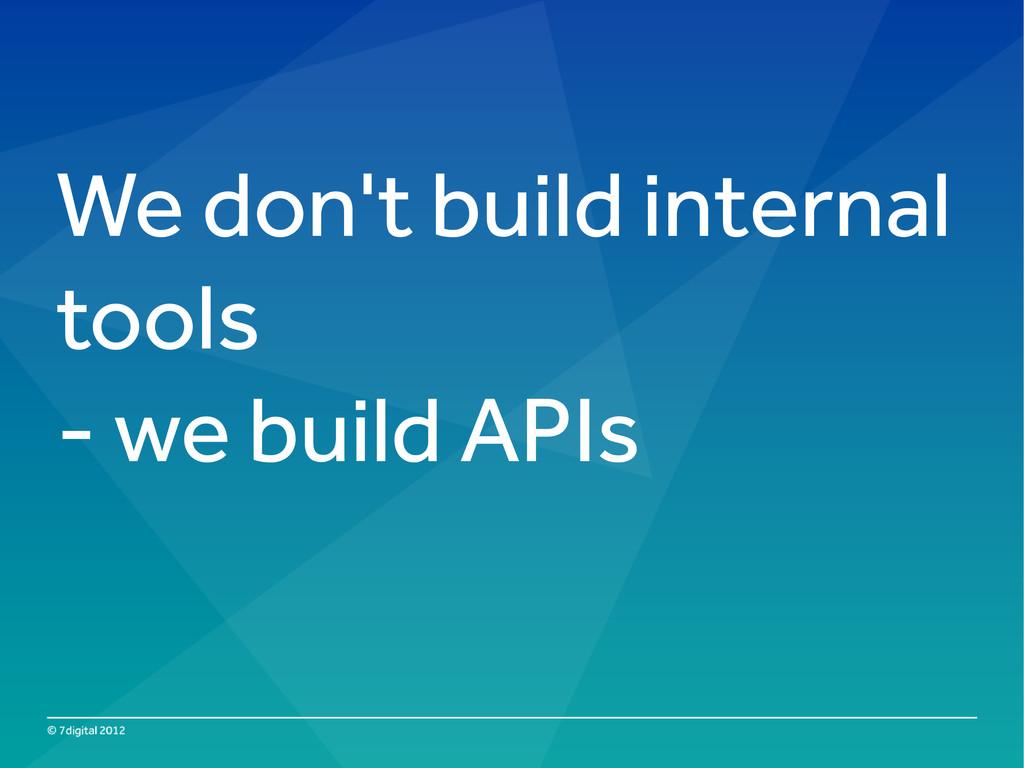 We don't build internal tools - we build APIs