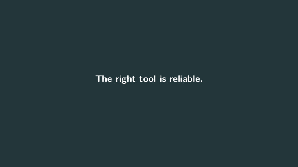 The right tool is reliable.