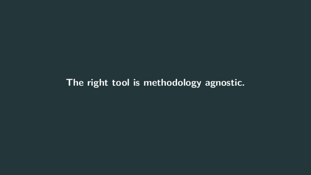 The right tool is methodology agnostic.