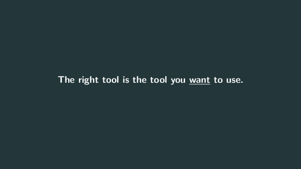 The right tool is the tool you want to use.