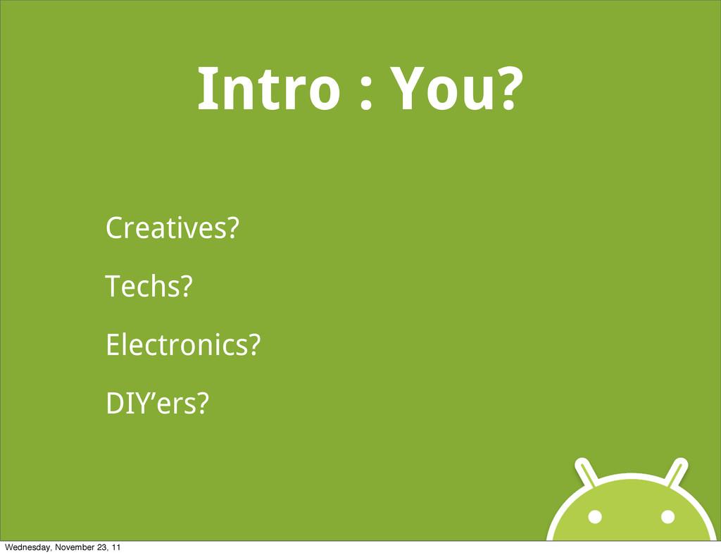 Intro : You? Creatives? Techs? Electronics? DIY...