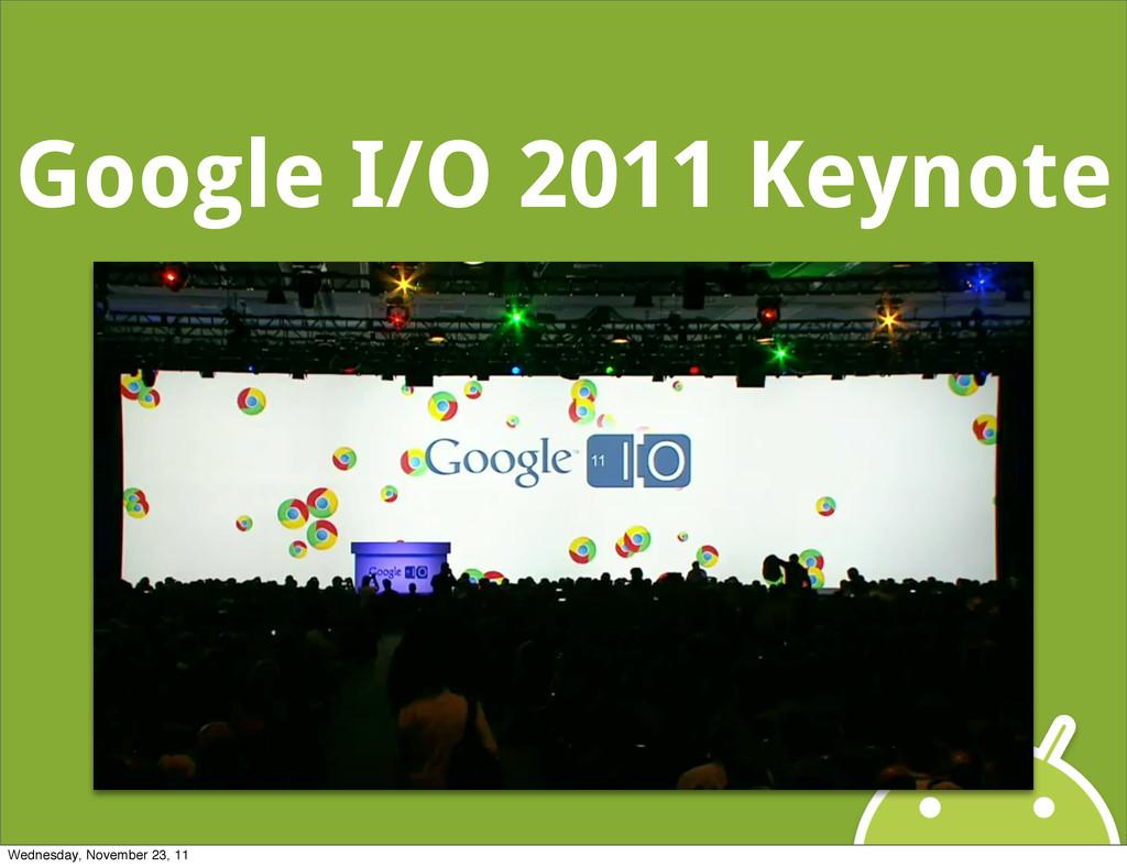 Google I/O 2011 Keynote Wednesday, November 23,...