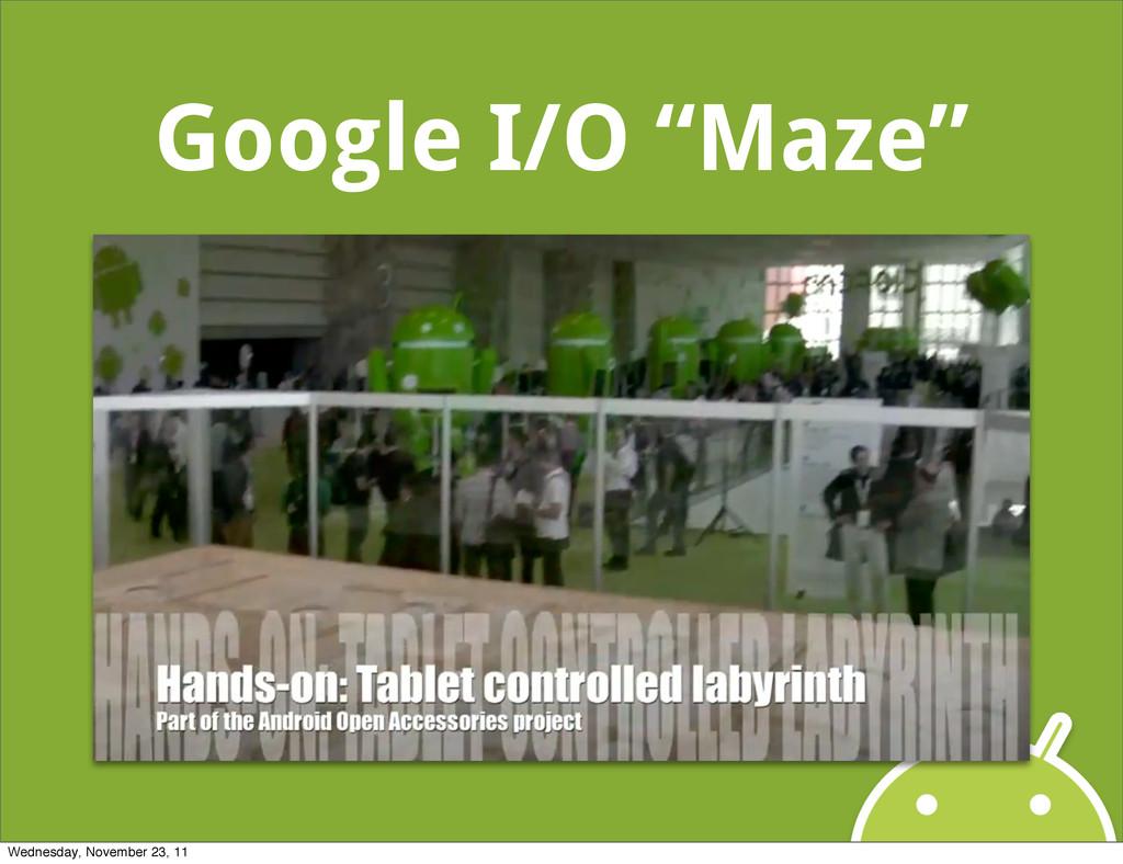 """Google I/O """"Maze"""" Wednesday, November 23, 11"""