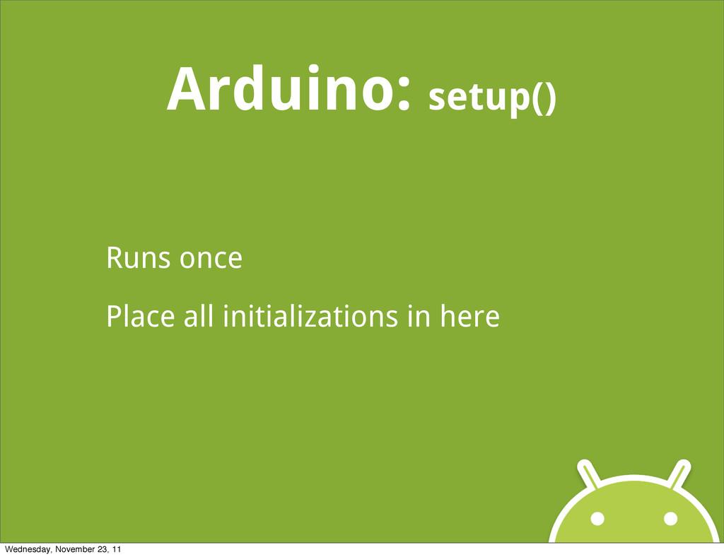 Arduino: setup() Runs once Place all initializa...