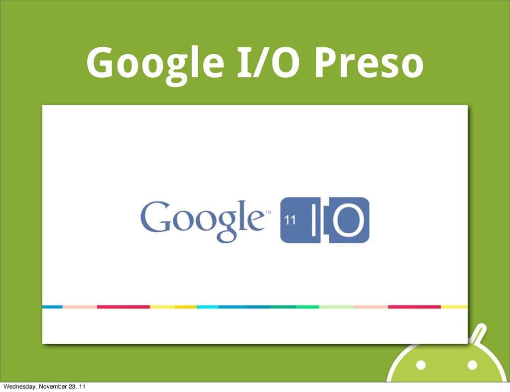 Google I/O Preso Wednesday, November 23, 11