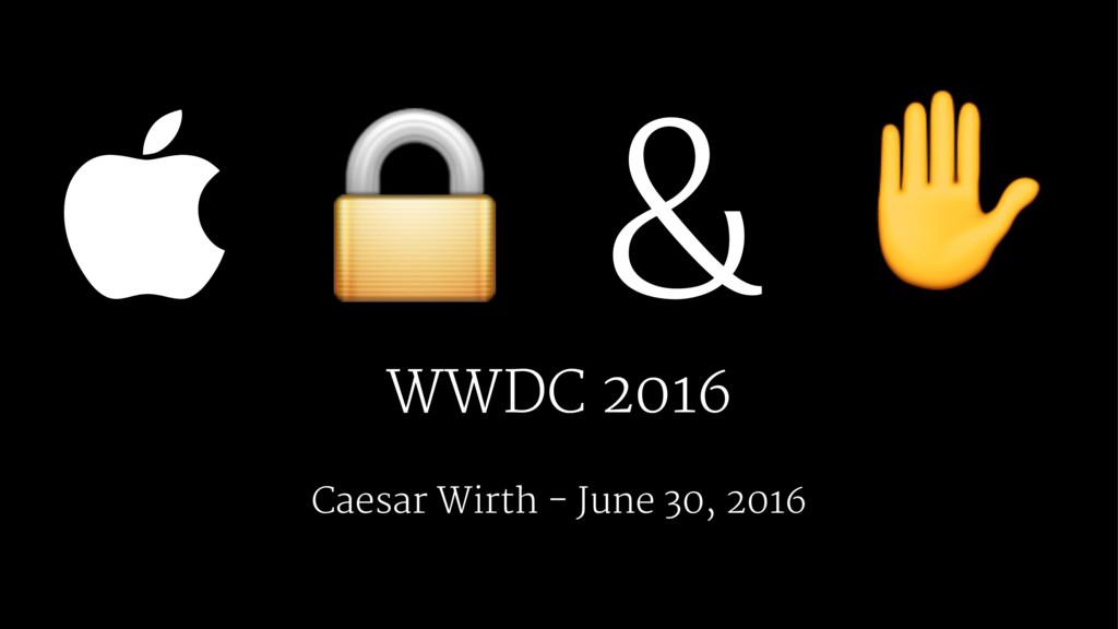  ! & ✋ WWDC 2016 Caesar Wirth - June 30, 2016