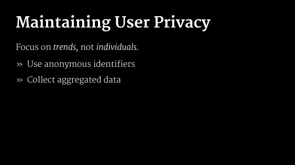 Maintaining User Privacy Focus on trends, not i...