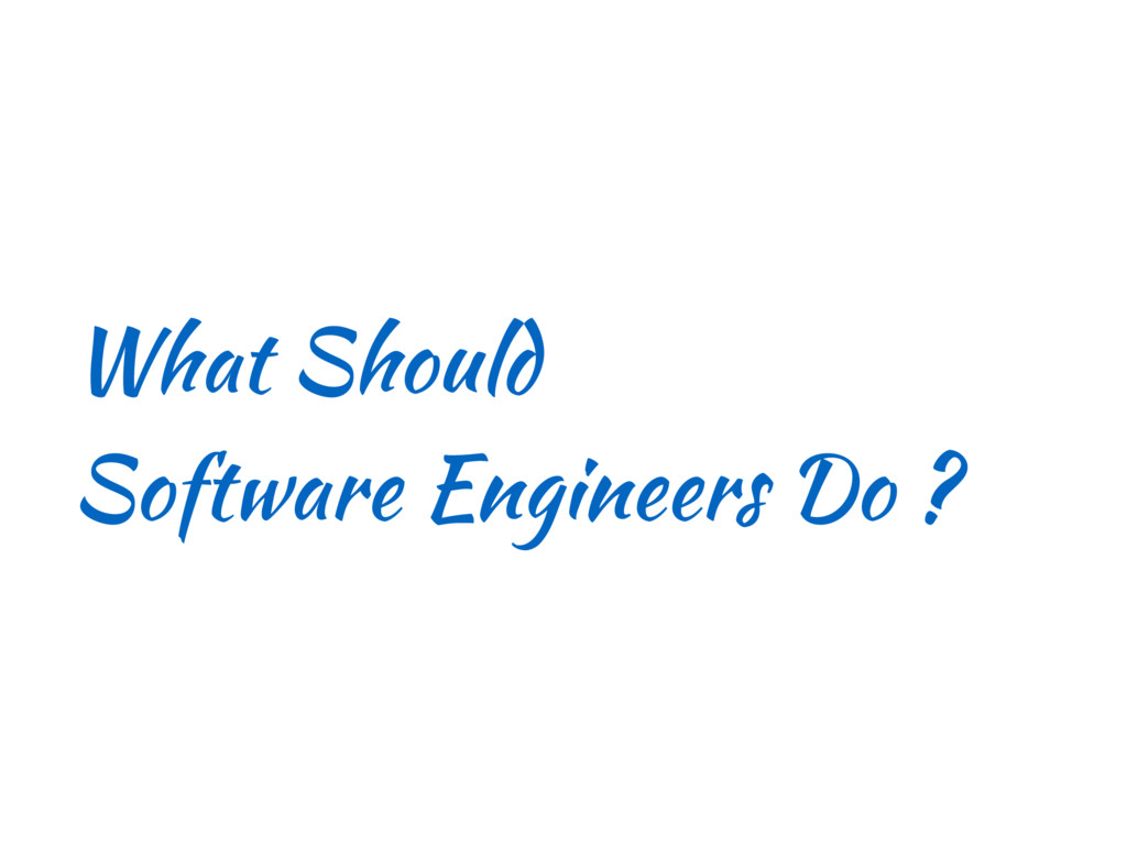 What Should Software Engineers Do ?