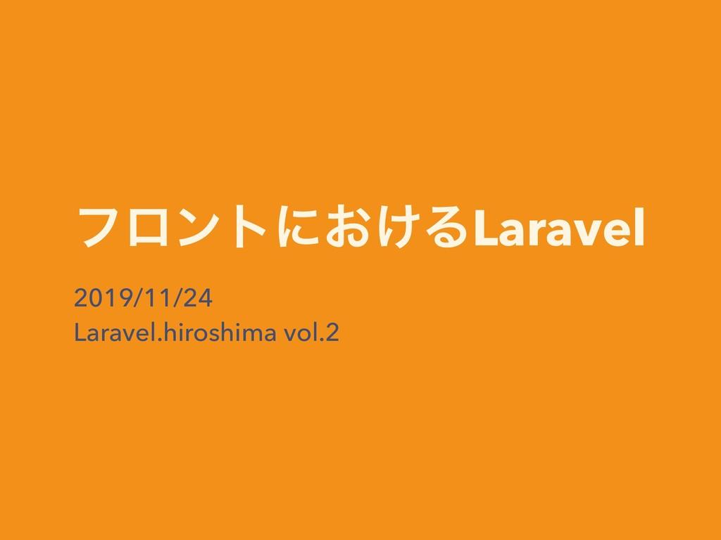 ϑϩϯτʹ͓͚ΔLaravel 2019/11/24 Laravel.hiroshima vo...