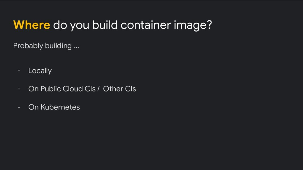 Where do you build container image? Probably bu...